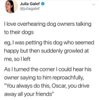 "Dogs, Friends, and Love: Julia Galef  @juliagalef  I love overhearing dog owners talking  to their dogs  eg, I was petting this dog who seemed  nappy but then suddenly growled at  me, so l left  As l turned the corner I could hear his  owner saying to him reproachfully,  ""You always do this, Oscar, you drive  away all your friends"" If you love pets then HOW are you NOT following @PetMemed 😭🙏🏽❤️"