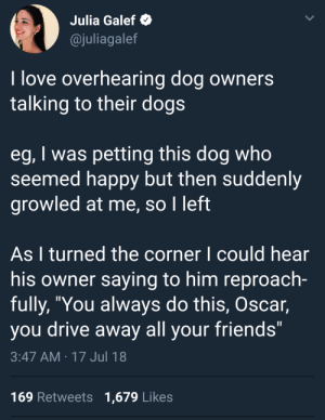 """meirl by Emilywastaken FOLLOW HERE 4 MORE MEMES.: Julia Galef  @juliagalef  I love overhearing dog owners  talking to their dogs  eg, I was petting this dog who  seemed happy but then suddenly  growled at me, so I left  As I turned the corner l could hear  his owner saying to him reproach-  fully, """"You always do this, Oscar,  you drive away all your friends""""  3:47 AM 17 Jul 18  169 Retweets 1,679 Likes meirl by Emilywastaken FOLLOW HERE 4 MORE MEMES."""