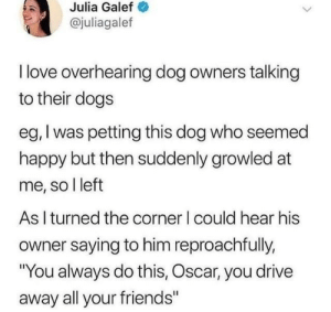 "petting: Julia Galef  @juliagalef  I love overhearing dog owners talking  to their dogs  eg, I was petting this dog who seemed  happy but then suddenly growled at  me, so I left  As I turned the corner I could hear his  owner saying to him reproachfully,  ""You always do this, Oscar, you drive  away all your friends"""