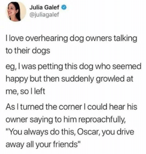 "Oscar has been hurt one too many times via /r/wholesomememes https://ift.tt/2BPUHN1: Julia Galef  @juliagalef  Ilove overhearing dog owners talking  to their dogs  eg, I was petting this dog who seemed  happy but then suddenly growled at  me, so I left  As I turned the corner I could hear his  owner saying to him reproachfully,  ""You always do this, Oscar, you drive  away all your friends"" Oscar has been hurt one too many times via /r/wholesomememes https://ift.tt/2BPUHN1"