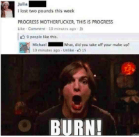 BURN 😂😂😂: Julia  i lost two pounds this week  PROGRESS MOTHERFUCKER, THIS IS PROGRESS  Like Comment 10 minutes ago R  9 people like this.  Michael  What, did you take off your make up?  10 minutes aga Unlike 15  BURN! BURN 😂😂😂