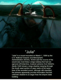 """RT @ClassicPict: Julia.: """"Julia""""  """"Julia"""" is a sound recorded on March 1, 1999 by the  U.S. National Oceanic and Atmospheric  Administration (NOAA). NOAA said the source of the  sound was most likely a large iceberg that had run  aground off Antarctica, however pictures from NASA's  Apollo 33A5 shows a large shadow swaying through  the South west section of cape cadre at the same  time of the recorded sound, although still classified,  the pictures apparently provide information that this  unknown shadow is 2x larger than the empire state  buliding RT @ClassicPict: Julia."""