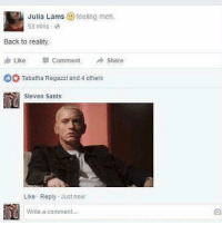 Eminem, Meh, and Memes: Julia Lams teeling meh.  53 mins .  Back to reality  Like  Comment  Share  Tabatha Regazzi and 4 others  Steven Sants  Like Reply Justnow  Write a comment Tag an Eminem fan 😂