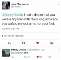 tinie: Julia Mackenzie  ajulliaabell  @Danny DeVito I had a dream that you  were a tiny man with really long arms and  you walked on your arms not your feet.  10/13/16, 3:30 PM  5 RETWEETS  18  LIKES  Danny DeVito  Danny DeVito 2d  ajulliaabell  cool  64