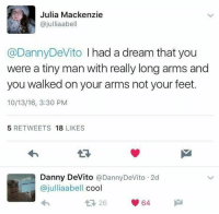 A Dream, Cool, and Dank Memes: Julia Mackenzie  ajulliaabell  @Danny DeVito l had a dream that you  were a tiny man with really long arms and  you walked on your arms not your feet.  10/13/16, 3:30 PM  5 RETWEETS  18  LIKES  Danny DeVito Danny DeVito 2d  ajulliaabell  cool  64