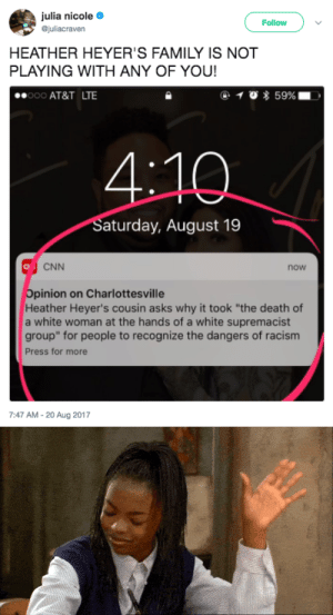 "cnn.com, Family, and Racism: julia nicole  Gjuliacraven  Follow  HEATHER HEYER'S FAMILY IS NOT  PLAYING WITH ANY OF YOU!  00 AT&T LTE  Saturday, August 19  CNN  now  Opinion on Charlottesville  Heather Heyer's cousin asks why it took ""the death of  a white woman at the hands of a white supremacist  group"" for people to recognize the dangers of racism  Press for more  7:47 AM- 20 Aug 2017 revolutionarykoolaid:A blueprint for white folks wondering what we want from ""allies"" (comrades) in the struggle."