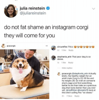 "Bitch, Corgi, and Instagram: julia reinstein  @juliareinstein  do not fat shame an instagram corgi  they will come for you  pcacorgis  circumflex Thicc  2d 1 like Reply  stephonie erin That poor dog is so  obese  -  1d 1 like Reply  Hide replies  pcacorgis @stephonie erin Actually  bitch, the healthy weight for an  adult male Corgi is 25-30 lbs and  he weighs 26. Go troll on someone  else's page and find something  better to do than hate on a precious  dog that looks better than you ever  will. @moffittier @brambi76 look at  this bitch calling Pax ""so obese  8h 7 likes Reply STOPID THICC"