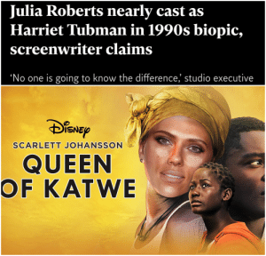 What a time to be alive: Julia Roberts nearly cast as  Harriet Tubman in 1990s biopic,  screenwriter claims  'No one is going to know the difference, studio executive  DISNEP  SCARLETT JOHANSSON  QUEEN  OF KATWE What a time to be alive