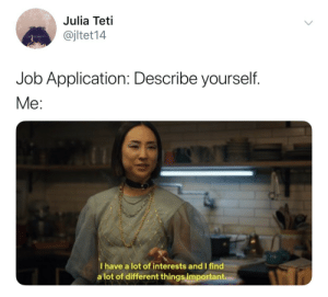 Different Things: Julia Teti  @jltet14  Job Application: Describe yourself.  Me:  I have a lot of interests and I find  a lot of different things important