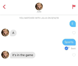 tinderfinds:  Ah, a woman of culture.: Julia  YOU MATCHED WITH JULIA ON 8/14/19  E  A  Sports  +  Sent  it's in the game tinderfinds:  Ah, a woman of culture.