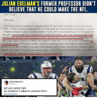 "Anaconda, Bad, and Crush: JULIAN EDELMAN'S FORMER PROFESSOR DIDN'T  BELIEVE THAT HE COULD MAKE THE NFL.  June 14, 2017  Dear Jules,  I'm not sure you'll remember me: I was your teacher for your English 100 class at CSM in the spring of  2006. I've been wanting to write to you for, oh, what seems like a thousand years, to apologize to you for  a flippant comment I made to you that semester. You may not even remember it, but I've felt bad about it  for years. You had made some comment about ""going to the league,"" and I said something about setting  realistic goals, about how few people successfully enter the ranks of the professional athlete, blah, blah  blah. I don't think it fazed you, frankly, but whenever I think back on it, I feel terrible, not because you  proved me wrong, but because I stupidly voiced an uneducated opinion that implied I had distain for your  passion for the game. I think it was early in the semester, before I knew you, but how I could ever have  doubted your tenacity and grit is beyond me! Again, I doubt you've even thought about it twice, but even  so, I am sorry for wedging my foot so firmly in my mouth that da  Julian Edelman  @Edelmant1  set your goals high.  do whatever it takes to achieve them  #motivation  @CBSSports Never let the doubters crush your dreams."