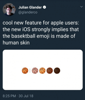 Apple, Bad, and Emoji: Julian Glander  @glanderco  cool new feature for apple users:  the new i0S strongly implies that  the basektball emoji is made of  human skin  8:25 PM 30 Jul 18 lifeofcynch:  doecourser:  comradeprozac: If there weren't enough reasons to think that Apple is just bad at the whole emoji thing, there is this   well that's unsettling