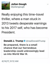 Desperate, Thriller, and Time: Julian Gough  ajuliangough  Really enjoying this time-travel  thriller, where a man stuck in  2013 tweets desperate warnings  to his 2017 self, who has become  President.  Donald J. Trump  realDonald Trump  Be prepared, there is a small  chance that our horrendous  leadership could unknowingly lead  us into World War III.  4/14/17, 9:12 AM (S)