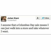 Memes, 🤖, and Columbus: Julian Kiani  Follow  @Julian Kiani  I assume that a Columbus Day sale means I  can just walk into a store and take whatever  I want. Columbus was kind of a dick, and you are going to have to learn to deal with that. (@juliankiani)