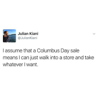 This will get posted every Columbus day for the rest of our times.: Julian Kiani  @Julian Kian  I assume that a Columbus Day sale  means I can just walk into a store and take  whatever want. This will get posted every Columbus day for the rest of our times.