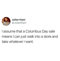 Funny, Columbus, and Columbus Day: Julian Kiani  @JulianKiani  I assume that a Columbus Day sale  means l can just walk into a store and  take whatever I want. This will be posted every year. Enjoy your day off.