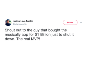 shout out: Julian Lee Austin  Follow  @julianleeaustin  Shout out to the guy that bought the  musically app for $1 Billion just to shut it  down. The real MVP!