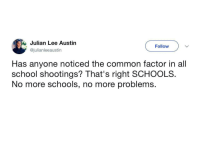 """Meme, School, and Common: Julian Lee Austin  @julianleeaustin  Follow  Has anyone noticed the common factor in all  school shootings? That's right SCHOOLS  No more schools, no more problems. <p>Replace the school portion with something else and this could be a worthy meme via /r/MemeEconomy <a href=""""http://ift.tt/2GpOCXP"""">http://ift.tt/2GpOCXP</a></p>"""