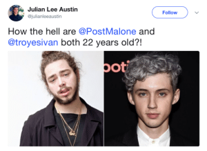 Post Malone, Fuck, and Old: Julian Lee Austin  @julianleeaustin  Follow  How the hell are @PostMalone and  @troyesivan both 22 years old?!  pot How the fuck is Post Malone 22?!