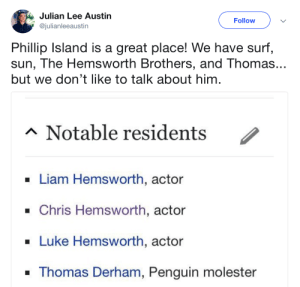 Thor aint got shit on Thomas: Julian Lee Austin  @julianleeaustin  Follow  Phillip Island is a great place! We have surf,  sun, The Hemsworth Brothers, and Thomas...  but we don't like to talk about him  Notable residents /  . Liam Hemsworth, actor  . Chris Hemsworth, actor  Luke Hemsworth, actor  Thomas Derham, Penguin molester Thor aint got shit on Thomas