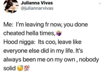 Funny, Goals, and Life: Julianna Vivas  @juliannarvivas  Me: I'm leaving fr now, you done  cheated hella times,  Hood nigga: lts coo, leave like  everyone else did in my life. It's  always been me on my own, nobody  solid凿型  700 Black niggas @larnite • ➫➫➫ Follow @Staggering for more funny posts daily! • (Ignore: memes like4like funny music love comedy me goals)
