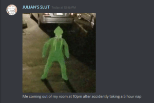 Coming Out Of My Room: JULIAN'S SLUT  Today at 10:16 PM  Me coming out of my room at 10pm after accidently taking a 5 hour nap