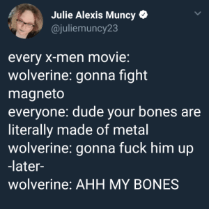 Bones, Dude, and Tumblr: Julie Alexis Muncy  @juliemuncy23  every x-men movie:  wolverine: gonna fight  magneto  everyone: dude your bones are  literally made of metal  wolverine: gonna fuck him up  -later-  wolverine: AHH MY BONES fareehasatya: i've been laughing at this for 2 hours