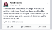 "Tumblr, Thank You, and Blog: Julie Borowski  1 hour ago  Feminists talk about male privilege. Men's rights  activists talk about female privilege. And I'm like:  there are different advantages and disadvantages to  being both a man and a woman. It depends on the  circumstance, y'all.  ,495 likes 262 comments  Like  Comment  Share <p><a class=""tumblr_blog"" href=""http://takashi0.tumblr.com/post/120919652749/conservativeafro-thank-you-julie-yes-thank"">takashi0</a>:</p>  <blockquote><p><a class=""tumblr_blog"" href=""http://conservativeafro.tumblr.com/post/111580029697/thank-you-julie"">conservativeafro</a>:</p><blockquote><p>Thank you Julie. </p></blockquote>  <p>YES THANK YOU VERY MUCH</p></blockquote>  <p>And when people ask me why I&rsquo;m an egalitarian instead.</p>"
