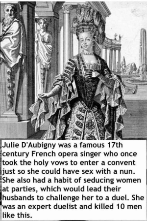 """Fire, Love, and Run: Julie D'Aubigny was a famous 17th  century French opera singer who once  took the holy vows to enter a convent  just so she could have sex with a nun.  She  also had a habit of seducing women  at parties, which would lead their  husbands to challenge her to a duel. She  was an expert duelist and killed 10 men  like this. marzipanandminutiae: madnanc:  wonderland-prison:  """"In order to run away with her new love, she stole the body of a dead nun, placed it in the bed of her lover, and set the room on fire to cover their escape""""  PETITION TO MAKE A MOVIE/TV SERIES ABOUT JULIE D'AUBIGNY.   And people say Opera Divas are boring  You forgot the part where she once fought a duel to first blood against some guy, won, went to his lodgings to see how he was recovering and make amends, and wound up spending a whole weekend having sex with him Julie d'Aubigny is the bisexual hero we all deserve"""