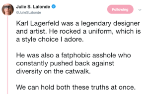 femestella:Karl Lagerfeld: Fashion Icon and All Around Asshole: Julie S. Lalonde  @JulieSLalonde  Following  Karl Lagerfeld was a legendary designer  and artist. He rocked a uniform, which is  a style choice I adore.  He was also a fatphobic asshole who  constantly pushed back against  diversity on the catwalk.  We can hold both these truths at once. femestella:Karl Lagerfeld: Fashion Icon and All Around Asshole