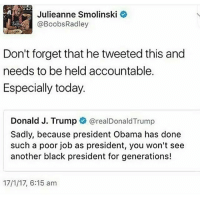 Memes, Boobs, and Boob: Julieanne Smolinski  I@Boobs Radley  Don't forget that he tweeted this and  needs to be held accountable.  Especially today.  Donald J. Trump  @realDonald Trump  Sadly, because president Obama has done  such a poor job as president, you won't see  another black president for generations!  17/1/17, 6:15 am