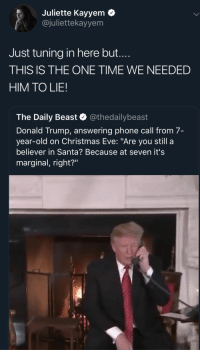 """Christmas, Donald Trump, and Phone: Juliette Kayyem  @juliettekayyem  Just tuning in here but....  THIS IS THE ONE TIME WE NEEDED  HIM TO LIE!  The Daily Beast & @thedailybeast  Donald Trump, answering phone call from 7-  year-old on Christmas Eve: """"Are you still a  believer in Santa? Because at seven it's  marginal, right? Christmas officially ruined for a 7 year old by a 5 year old"""