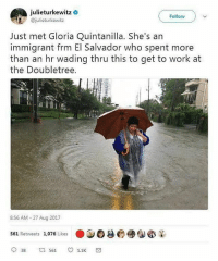 MiCorazon my people 💙💙💙 Repost @latinxpolitix: i dont mean to fetishize our people's resilience, but this isnt shocking. we are fighters in every sense of the word. lets keep an eye on each other though. safety comes first!!!! please take care houston family! if anyone knows of trustworthy charities one can donate to, feel free to link them. im gonna be on the lookout for more resources to post.: julieturkewitz  @julieturkewitz  Follow  Just met Gloria Quintanilla. She's an  immigrant frm El Salvador who spent more  than an hr wading thru this to get to work at  the Doubletree.  8:56 AM- 27 Aug 2017  ●JOg6@실畚¥  561 Retweets 1,076 Likes  938  561  1.1K MiCorazon my people 💙💙💙 Repost @latinxpolitix: i dont mean to fetishize our people's resilience, but this isnt shocking. we are fighters in every sense of the word. lets keep an eye on each other though. safety comes first!!!! please take care houston family! if anyone knows of trustworthy charities one can donate to, feel free to link them. im gonna be on the lookout for more resources to post.