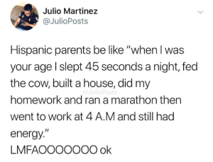 """okay, y que?"": Julio Martinez  @JulioPosts  DUB  Hispanic parents be like ""when I was  your age l slept 45 seconds a night, fed  the cow, built a house, did my  homework and ran a marathon then  went to work at 4 A.M and still had  energy.""  LMFAOOO0O00 ok ""okay, y que?"""