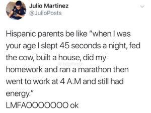 "Be Like, Energy, and Memes: Julio Martinez  @JulioPosts  Hispanic parents be like ""when I was  your age l slept 45 seconds a night, fed  the cow, built a house, did my  homework and ran a marathon then  went to work at 4 A.M and still had  energy.""  LMFAOOO00O0 ok 😂😂"