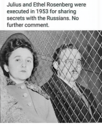 Lucy And Ethel: Julius and Ethel Rosenberg were  executed in 1953 for sharing  secrets with the Russians. No  further comment.