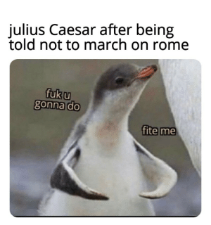 Crossing the Rubicon: julius Caesar after being  told not to march on rome  fuk u  gonna do  fite me Crossing the Rubicon