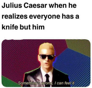Uh guys, what's going on?: Julius Caesar when he  realizes everyone has a  knife but him  Something's wrong, I can feel it Uh guys, what's going on?