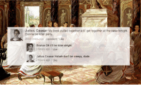 """Creepy, Dude, and Party: Julius Ceasar My boys pulled together a lil' get together at the casa tonight  Gonna be killer party  2053 years ago Comment Like  Brutus Oh itR be killer alright  3 hours ago Like  Julius Ceasar Hahah don't be creepy, dude.  2 hours ago Like <p><a class=""""tumblr_blog"""" href=""""http://apriki.tumblr.com/post/45378011464/happy-ides-of-march-all-yall-plebeians"""" target=""""_blank"""">apriki</a>:</p> <blockquote> <p>happy Ides of March all y'all plebeians</p> </blockquote>"""