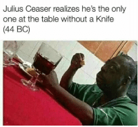 Memes, Only One, and 🤖: Julius Ceaser realizes he's the only  one at the table without a Knife  (44 BC) 👀