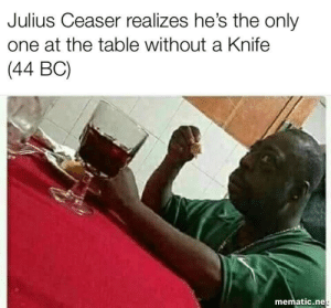 Dank, Memes, and Target: Julius Ceaser realizes he's the only  one at the table without a Knife  (44 BC)  mematic.ne It's treason, then by VickysTits MORE MEMES