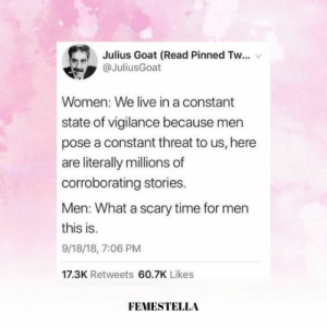 Pinned: Julius Goat (Read Pinned Tw...  @JuliusGoat  Women: We live in a constant  state of vigilance because men  pose a constant threat to us, here  are literally millions of  corroborating stories.  Men: What a scary time for men  this is.  9/18/18, 7:06 PM  17.3K Retweets 60.7K Likes  FEMESTELLA