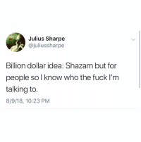 Much more fun to never remember anyone's name ever: Julius Sharpe  @juliussharpe  Billion dollar idea: Shazam but for  people sol know who the fuck I'm  talking to.  8/9/18, 10:23 PM Much more fun to never remember anyone's name ever