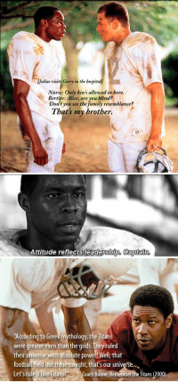 Remember the Titans: /Julius visits Gerry in the bospitall  Nurse. Only kin's allowed in here.  Bertier: Alice, are you blind?  Don't you see the family resemblance?  That's my brother.   Attitude reflects leadership. Captain.   According to Greek mythology, the Titans  were greater even than the gods. They ruled  their universe with absolute powel!Well that  football field dut there tonight, that's our universe.u.  Let's rule ike Titans! Coach Boone, Remember the Titans (2000) Remember the Titans
