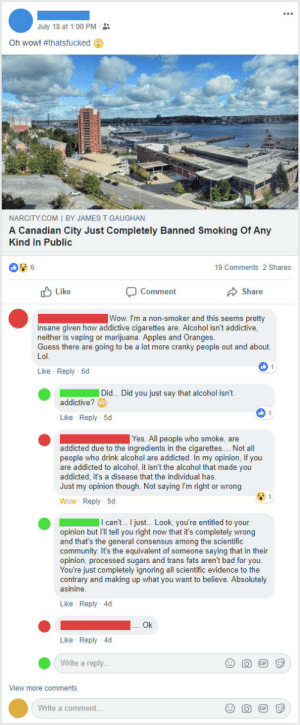 memehumor:  Her opinion supersedes science.: July 18 at 1:00 PM-  Oh wow! #thatsfucked 9  NARCITY.COM I BY JAMES T GAUGHAN  A Canadian City Just Completely Banned Smoking Of Any  Kind In Public  GAUGHA  19 Comments 2 Shares  u Like  Comment  Share  Wow. I'm a non-smoker and this seems pretty  insane given how addictive cigarettes are. Alcohol isn't addictive  neither is vaping or marijuana. Apples and Oranges  Guess there are going to be a lot more cranky people out and about.  Like Reply-6d  Did.. Did you just say that alcohol isn't  addictive?  Like Reply 5d  Yes. All people who smoke, are  addicted due to the ingredients in the cigarettes.... Not all  people who drink alcohol are addicted. In my opinion, if you  are addicted to alcohol, it isn't the alcohol that made you  addicted, it's a disease that the individual has  Just my opinion though. Not saying I'm right or wrong  Wow Reply 5d  opinion but I'll tell you right now that it's completely wrong  and that's the general consensus among the scientific  community. It's the equivalent of someone saying that in their  opinion, processed sugars and trans fats aren't bad for you  You're just completely ignoring all scientific evidence to the  contrary and making up what you want to believe. Absolutely  asinine  Like Reply-4d  Ok  Like Reply 4d  Write a reply..  View more comments  Write a comment.. memehumor:  Her opinion supersedes science.
