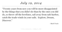 """Disappointed, Tumblr, and Discover: July 19, 2014  """"Twenty years from now you will be more disappointed  by the things that you didn't do than by the ones you did  do, so throw off the bowlines, sail away from safe harbor,  catch the trade winds in your sails. Explore, Dream  Discover.""""  Mark Twain  PELIKEAGIRL TUMBLR COM"""