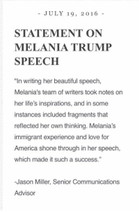 "America, Beautiful, and Life: JULY 19, 2016  STATEMENT ON  MELANIA TRUMP  SPEECH  ""In writing her beautiful speech,  Melania's team of writers took notes on  her life's inspirations, and in some  instances included fragments that  reflected her own thinking. Melania's  immigrant experience and love for  America shone through in her speech,  which made it such a success.""  -Jason Miller, Senior Communications  Advisor Statement on Melania Trump Speech"