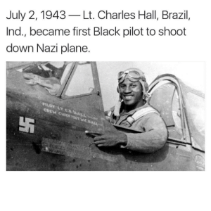Brazill: July 2, 1943-Lt. Charles Hall, Brazil,  Ind., became first Black pilot to shoot  down Nazi plane