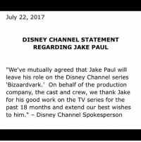 "Disney, Memes, and Work: July 22, 2017  DISNEY CHANNEL STATEMENT  REGARDING JAKE PAUL  ""We've mutually agreed that Jake Paul will  leave his role on the Disney Channel series  'Bizaardvark.' On behalf of the production  company, the cast and crew, we thank Jake  for his good work on the TV series for the  past 18 months and extend our best wishes  to him."" - Disney Channel Spokesperson What did jake paul do to get fired ?!?!"