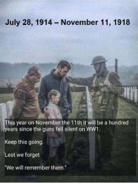 "RIP brothers and sisters.: July 28, 1914  November 11, 1918  his year on November the 11th it will be a hundred  ears since the guns fell silent on WW1  Keep this going.  Lest we forget  ""We will remember them."" RIP brothers and sisters."